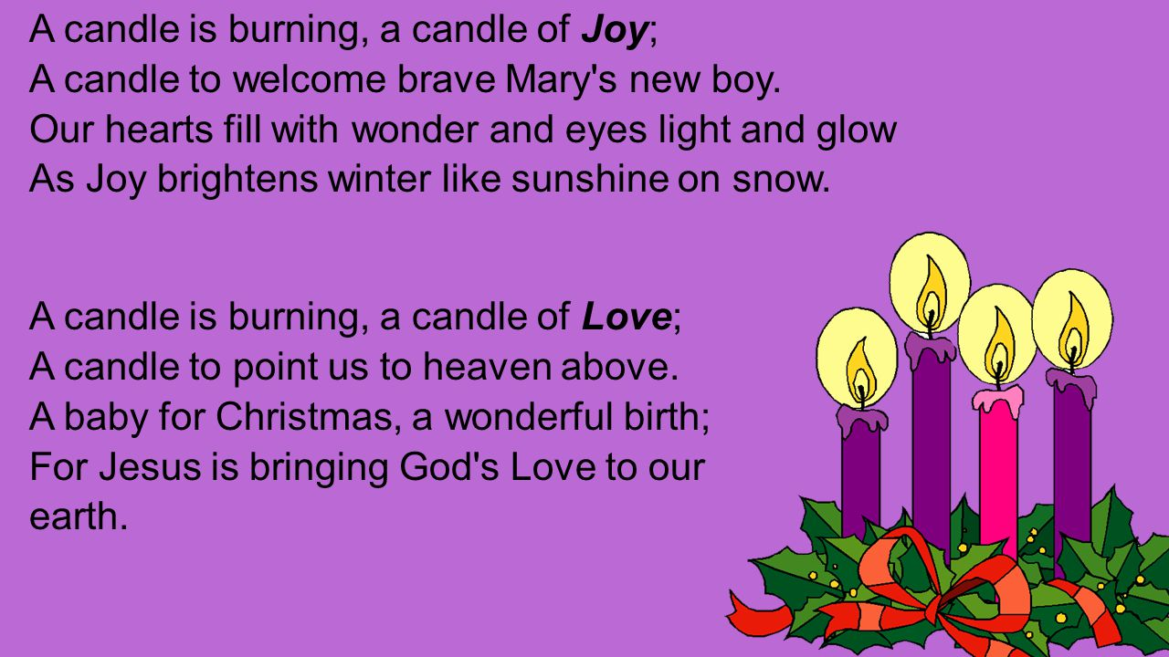 A candle is burning, a candle of Joy; A candle to welcome brave Mary s new boy.