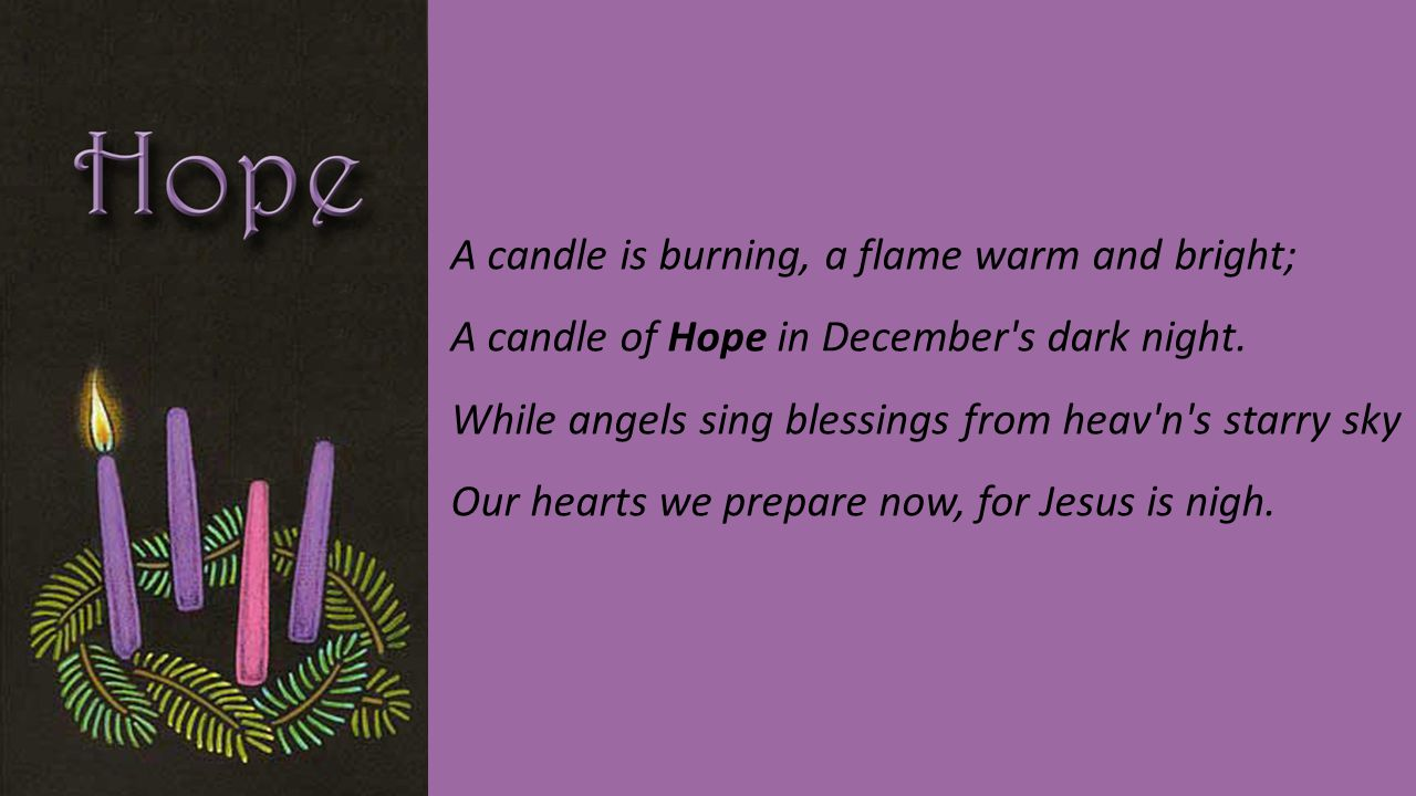 A candle is burning, a flame warm and bright; A candle of Hope in December s dark night.