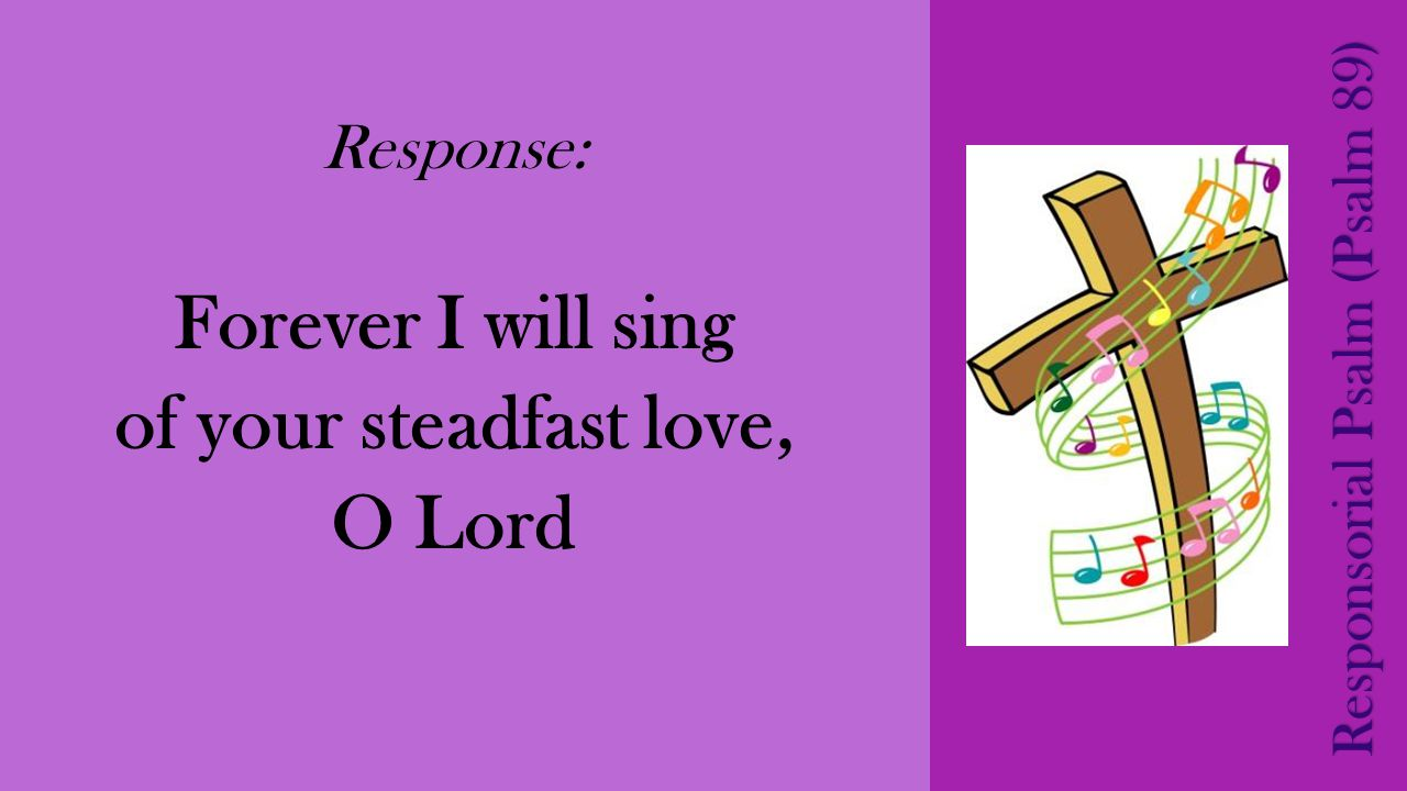 Response: Forever I will sing of your steadfast love, O Lord Responsorial Psalm (Psalm 89)
