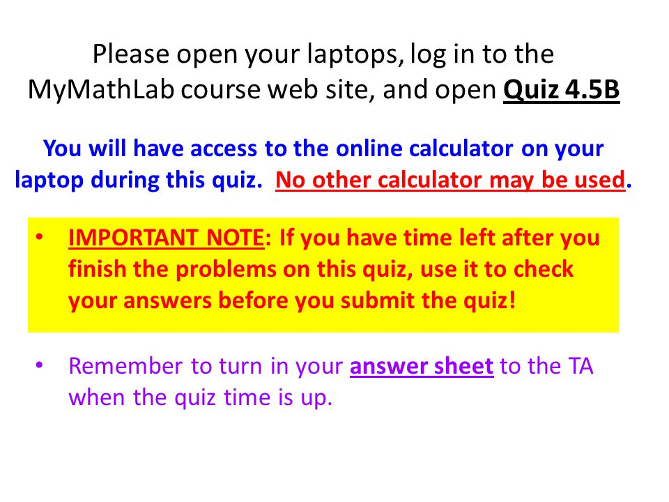 Please open your laptops, log in to the MyMathLab course web site, and open Quiz 4.5B IMPORTANT NOTE: If you have time left after you finish the problems on this quiz, use it to check your answers before you submit the quiz.