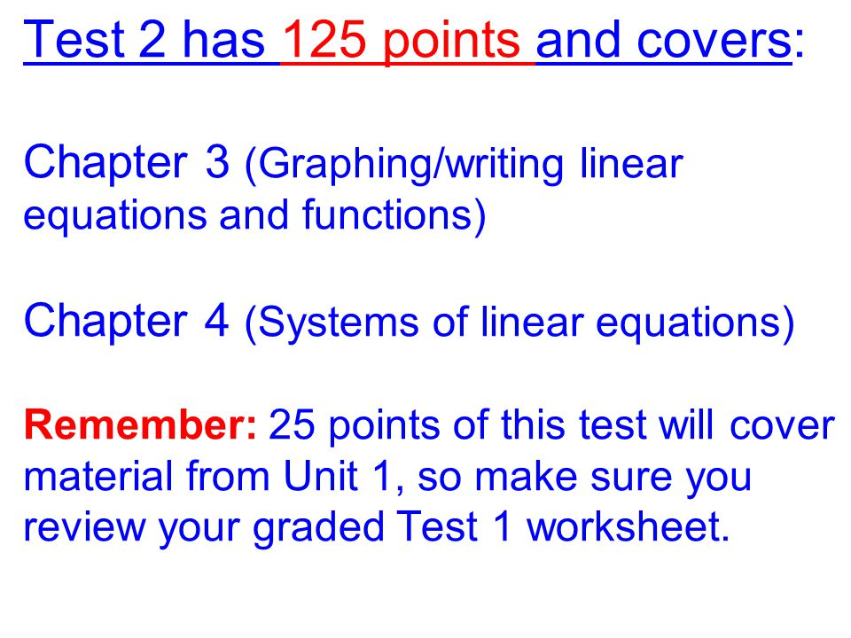 Test 2 has 125 points and covers: Chapter 3 (Graphing/writing linear equations and functions) Chapter 4 (Systems of linear equations) Remember: 25 points of this test will cover material from Unit 1, so make sure you review your graded Test 1 worksheet.