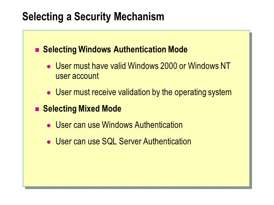 Selecting a Security Mechanism Selecting Windows Authentication Mode User must have valid Windows 2000 or Windows NT user account User must receive validation by the operating system Selecting Mixed Mode User can use Windows Authentication User can use SQL Server Authentication