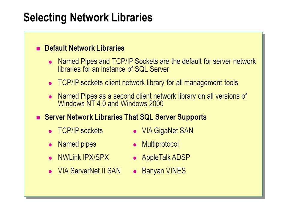 Selecting Network Libraries Default Network Libraries Named Pipes and TCP/IP Sockets are the default for server network libraries for an instance of SQL Server TCP/IP sockets client network library for all management tools Named Pipes as a second client network library on all versions of Windows NT 4.0 and Windows 2000 Server Network Libraries That SQL Server Supports TCP/IP sockets Named pipes NWLink IPX/SPX VIA ServerNet II SAN VIA GigaNet SAN Multiprotocol AppleTalk ADSP Banyan VINES