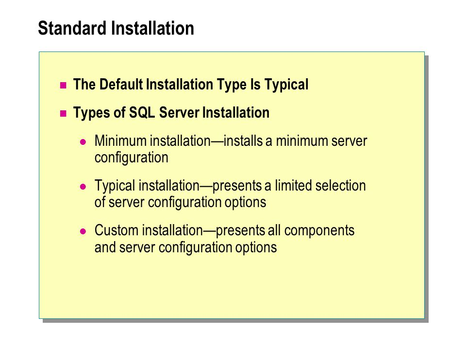 Standard Installation The Default Installation Type Is Typical Types of SQL Server Installation Minimum installation—installs a minimum server configuration Typical installation—presents a limited selection of server configuration options Custom installation—presents all components and server configuration options