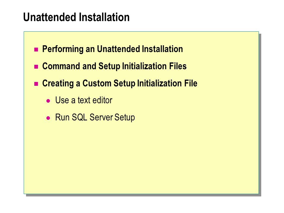 Unattended Installation Performing an Unattended Installation Command and Setup Initialization Files Creating a Custom Setup Initialization File Use a text editor Run SQL Server Setup