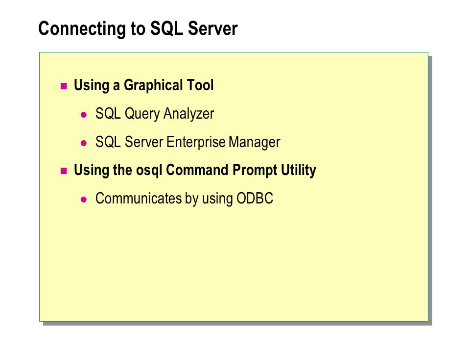Connecting to SQL Server Using a Graphical Tool SQL Query Analyzer SQL Server Enterprise Manager Using the osql Command Prompt Utility Communicates by using ODBC