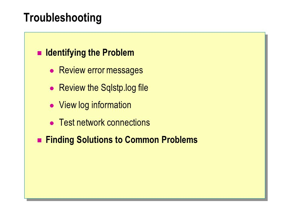 Troubleshooting Identifying the Problem Review error messages Review the Sqlstp.log file View log information Test network connections Finding Solutions to Common Problems