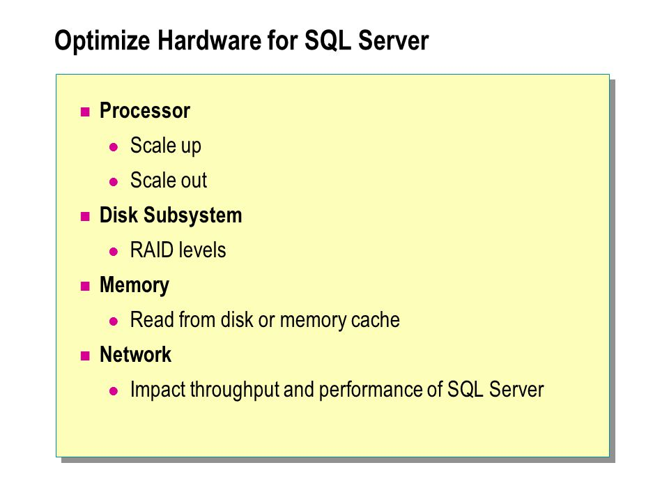 Optimize Hardware for SQL Server Processor Scale up Scale out Disk Subsystem RAID levels Memory Read from disk or memory cache Network Impact throughput and performance of SQL Server