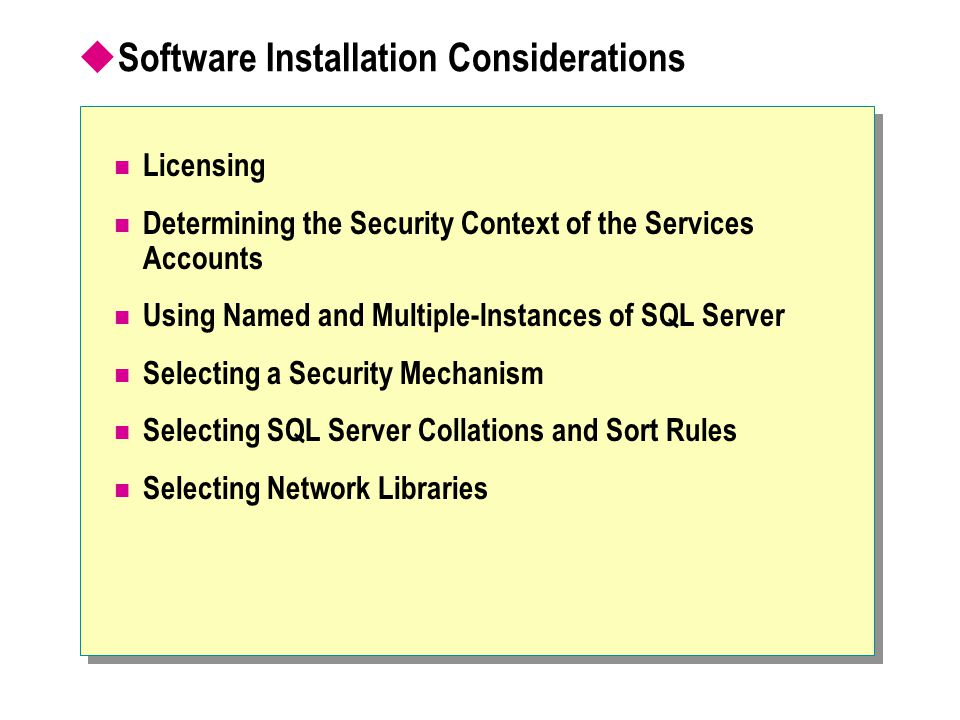  Software Installation Considerations Licensing Determining the Security Context of the Services Accounts Using Named and Multiple-Instances of SQL Server Selecting a Security Mechanism Selecting SQL Server Collations and Sort Rules Selecting Network Libraries