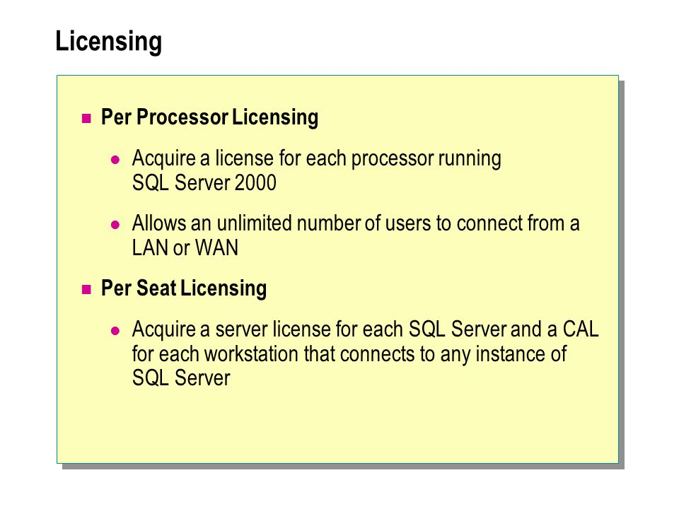 Licensing Per Processor Licensing Acquire a license for each processor running SQL Server 2000 Allows an unlimited number of users to connect from a LAN or WAN Per Seat Licensing Acquire a server license for each SQL Server and a CAL for each workstation that connects to any instance of SQL Server
