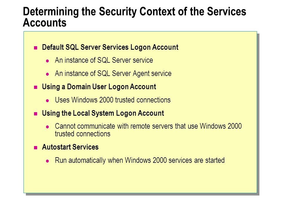 Determining the Security Context of the Services Accounts Default SQL Server Services Logon Account An instance of SQL Server service An instance of SQL Server Agent service Using a Domain User Logon Account Uses Windows 2000 trusted connections Using the Local System Logon Account Cannot communicate with remote servers that use Windows 2000 trusted connections Autostart Services Run automatically when Windows 2000 services are started