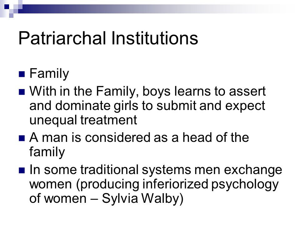 Patriarchal Institutions Family With in the Family, boys learns to assert and dominate girls to submit and expect unequal treatment A man is considered as a head of the family In some traditional systems men exchange women (producing inferiorized psychology of women – Sylvia Walby)
