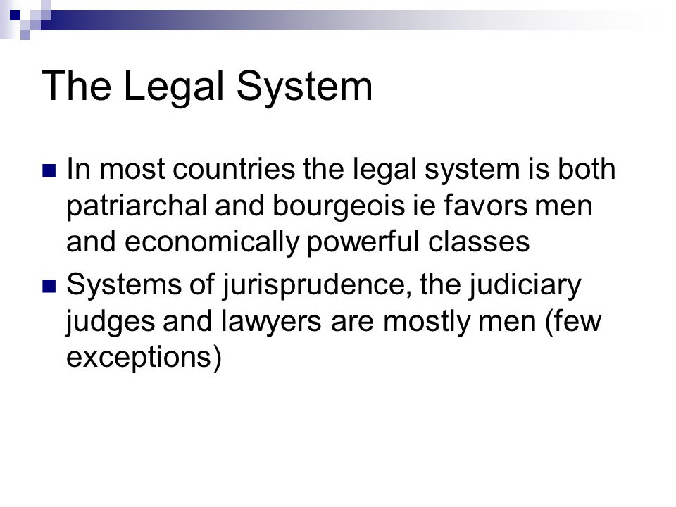 The Legal System In most countries the legal system is both patriarchal and bourgeois ie favors men and economically powerful classes Systems of jurisprudence, the judiciary judges and lawyers are mostly men (few exceptions)