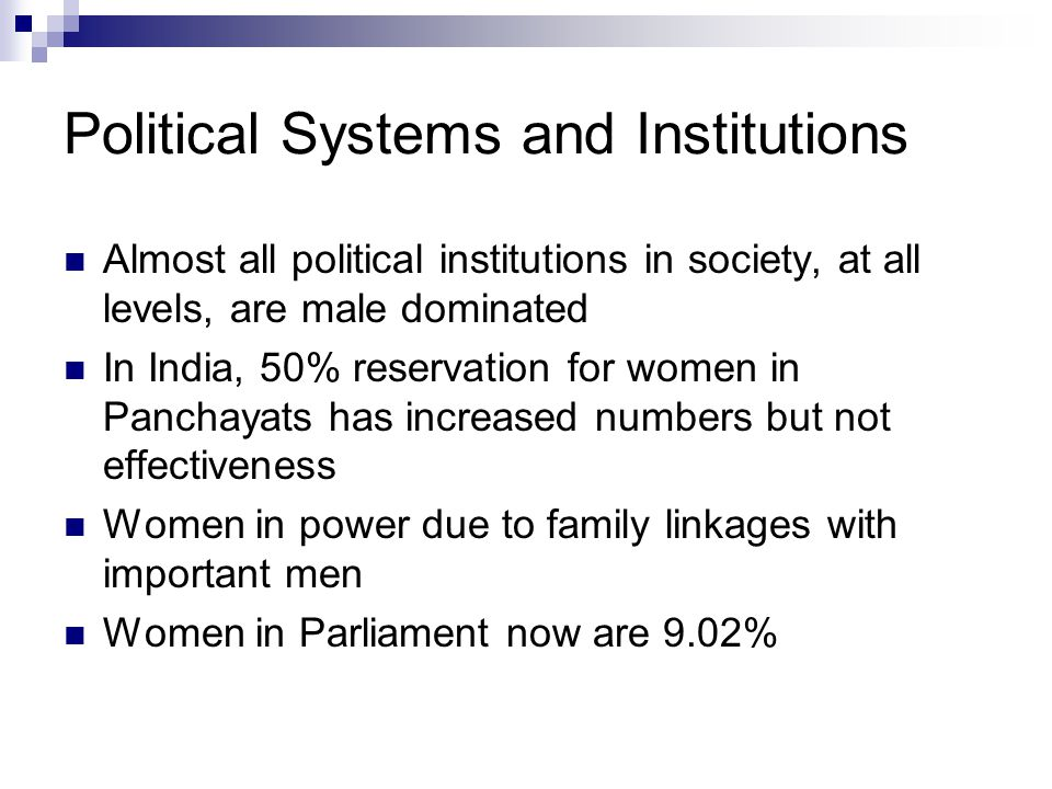 Political Systems and Institutions Almost all political institutions in society, at all levels, are male dominated In India, 50% reservation for women in Panchayats has increased numbers but not effectiveness Women in power due to family linkages with important men Women in Parliament now are 9.02%