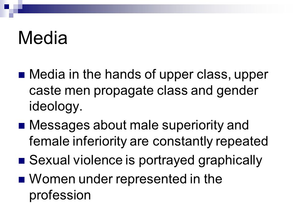 Media Media in the hands of upper class, upper caste men propagate class and gender ideology.