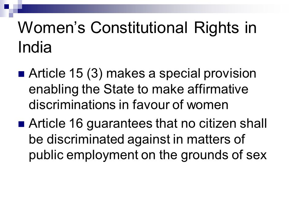 Women's Constitutional Rights in India Article 15 (3) makes a special provision enabling the State to make affirmative discriminations in favour of women Article 16 guarantees that no citizen shall be discriminated against in matters of public employment on the grounds of sex