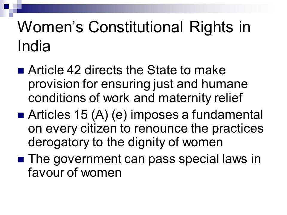 Women's Constitutional Rights in India Article 42 directs the State to make provision for ensuring just and humane conditions of work and maternity relief Articles 15 (A) (e) imposes a fundamental on every citizen to renounce the practices derogatory to the dignity of women The government can pass special laws in favour of women