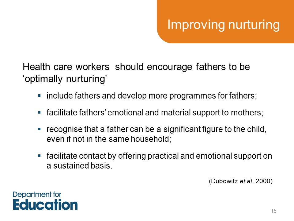 Improving nurturing Health care workers should encourage fathers to be 'optimally nurturing'  include fathers and develop more programmes for fathers;  facilitate fathers' emotional and material support to mothers;  recognise that a father can be a significant figure to the child, even if not in the same household;  facilitate contact by offering practical and emotional support on a sustained basis.
