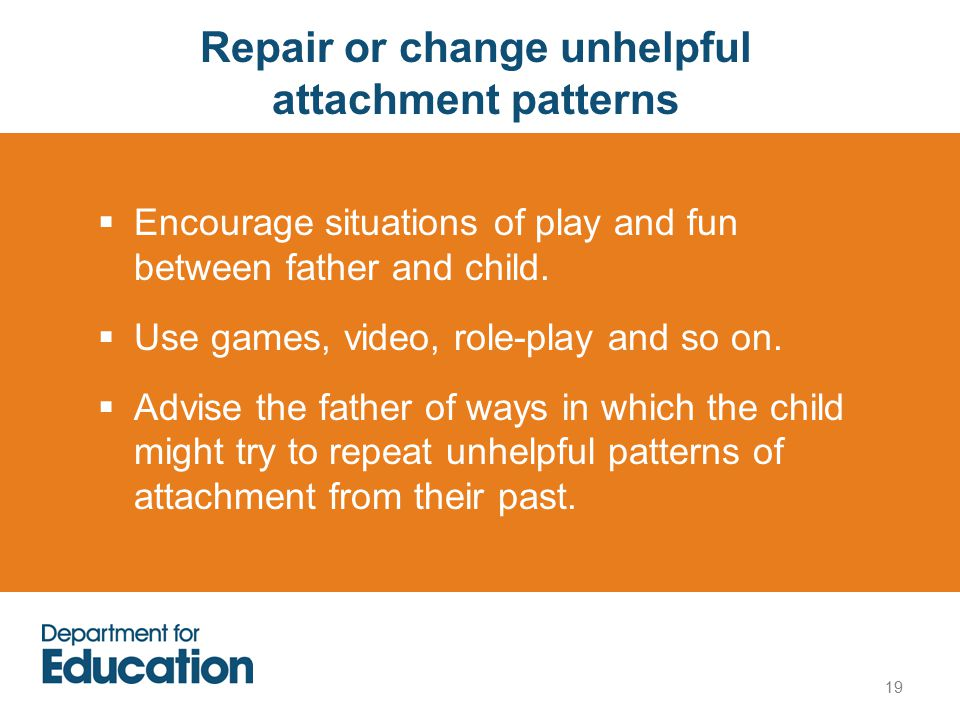 19 Repair or change unhelpful attachment patterns  Encourage situations of play and fun between father and child.
