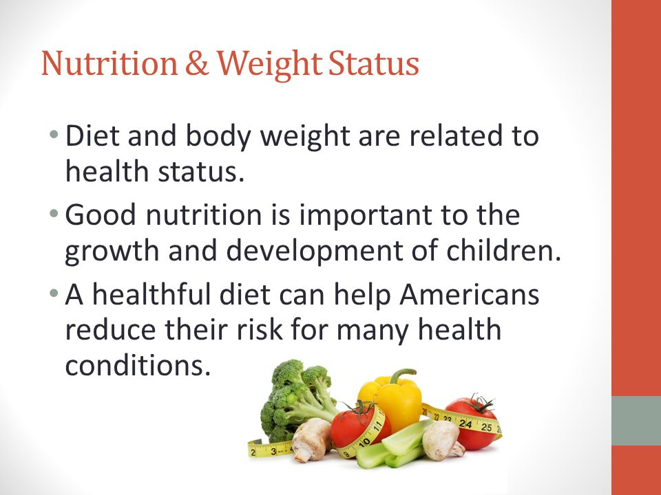 Nutrition & Weight Status Diet and body weight are related to health status.