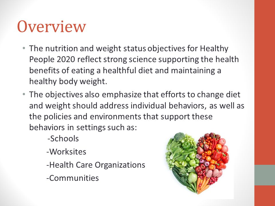 Overview The nutrition and weight status objectives for Healthy People 2020 reflect strong science supporting the health benefits of eating a healthful diet and maintaining a healthy body weight.