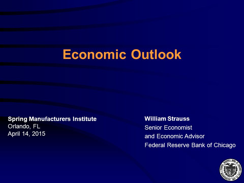 Economic Outlook William Strauss Senior Economist and Economic Advisor Federal Reserve Bank of Chicago Spring Manufacturers Institute Orlando, FL April 14, 2015