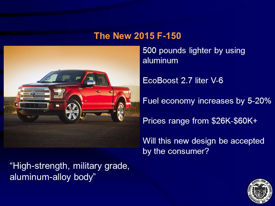The New 2015 F pounds lighter by using aluminum EcoBoost 2.7 liter V-6 Fuel economy increases by 5-20% Prices range from $26K-$60K+ Will this new design be accepted by the consumer.