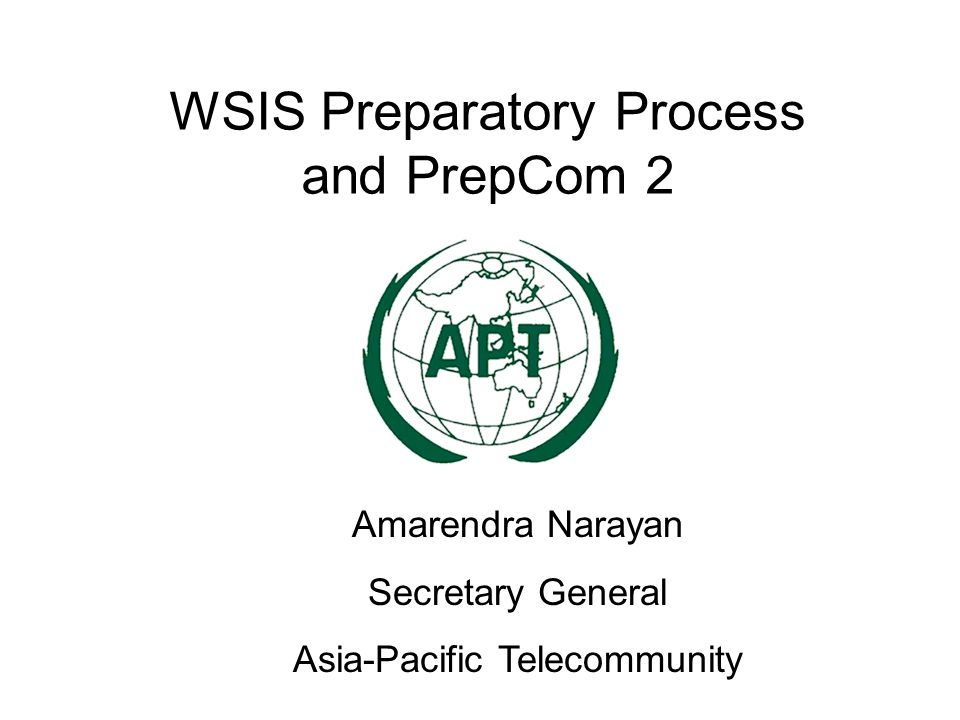 WSIS Preparatory Process and PrepCom 2 Amarendra Narayan Secretary General Asia-Pacific Telecommunity