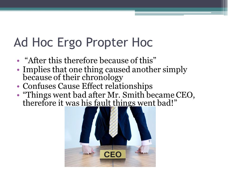 Ad Hoc Ergo Propter Hoc After this therefore because of this Implies that one thing caused another simply because of their chronology Confuses Cause Effect relationships Things went bad after Mr.