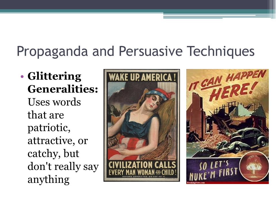 Propaganda and Persuasive Techniques Glittering Generalities: Uses words that are patriotic, attractive, or catchy, but don t really say anything