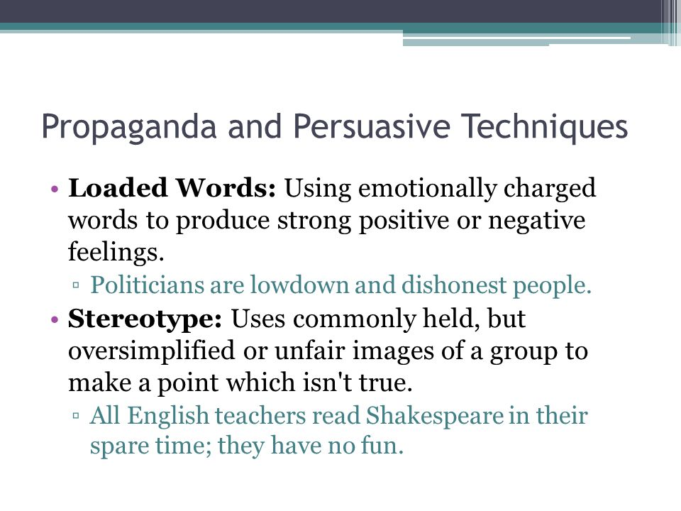 Propaganda and Persuasive Techniques Loaded Words: Using emotionally charged words to produce strong positive or negative feelings.