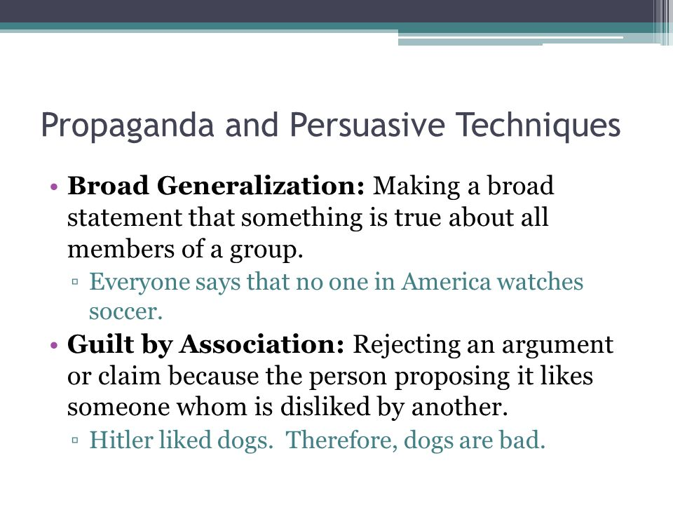 Propaganda and Persuasive Techniques Broad Generalization: Making a broad statement that something is true about all members of a group.