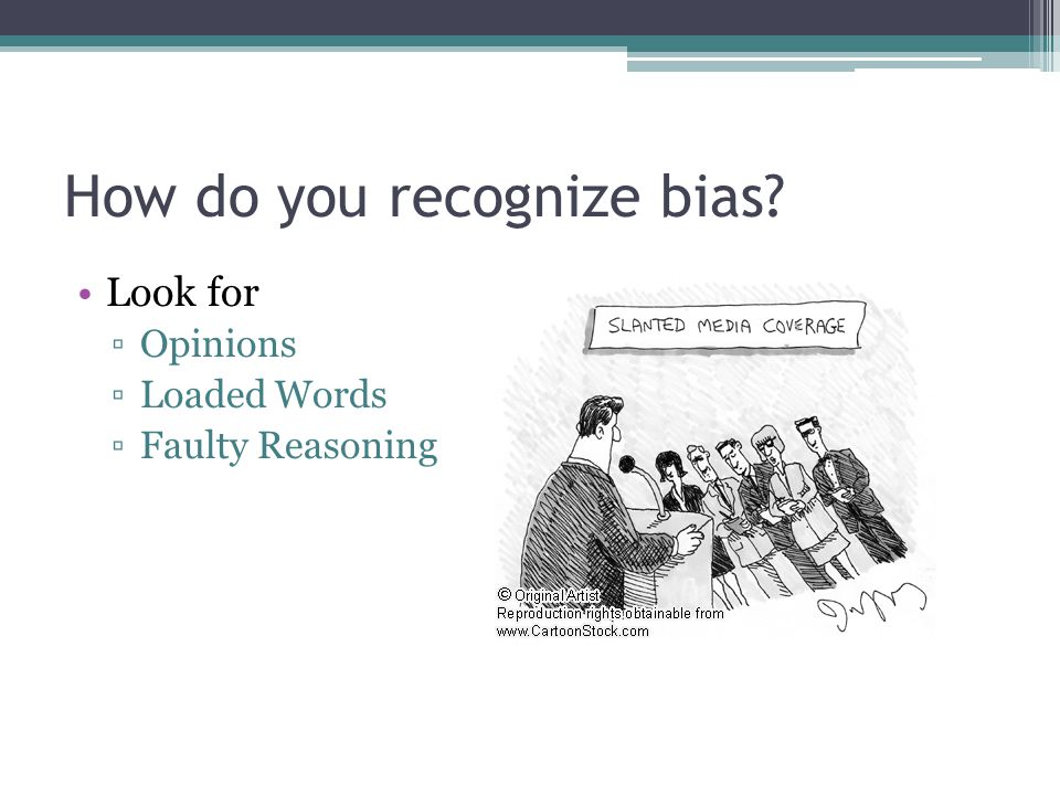 How do you recognize bias Look for ▫Opinions ▫Loaded Words ▫Faulty Reasoning
