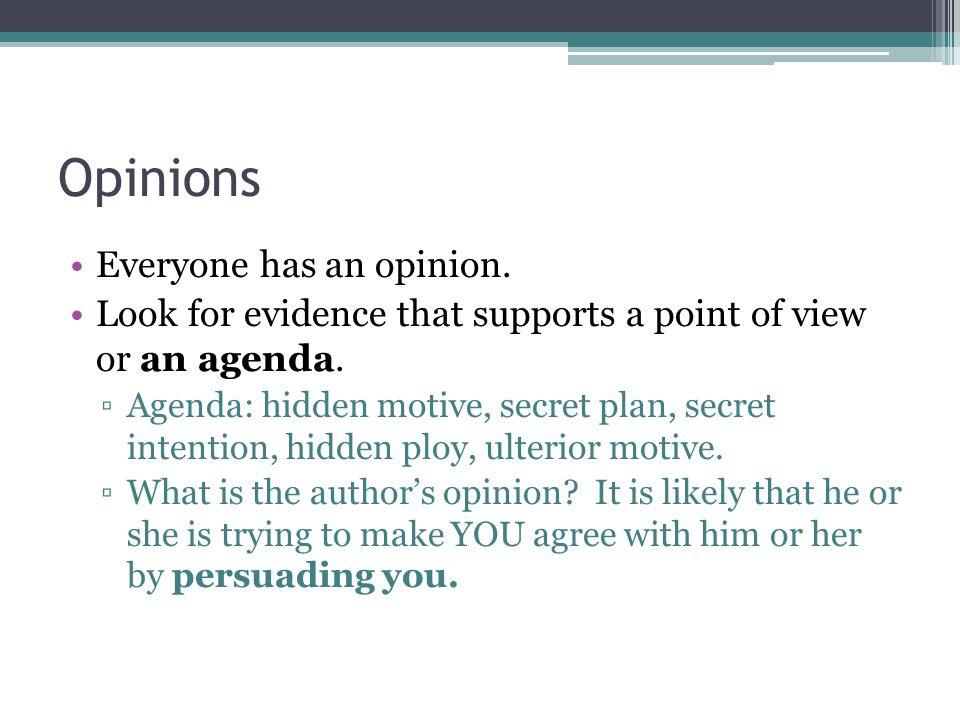 Opinions Everyone has an opinion. Look for evidence that supports a point of view or an agenda.