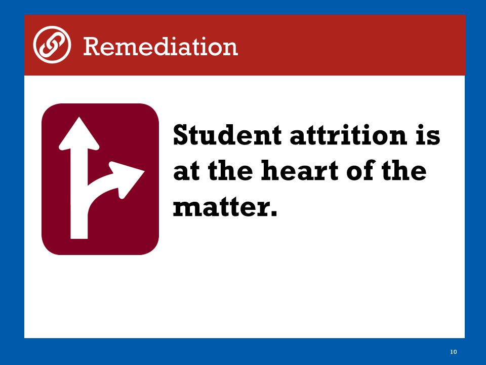 10 Remediation Student attrition is at the heart of the matter.