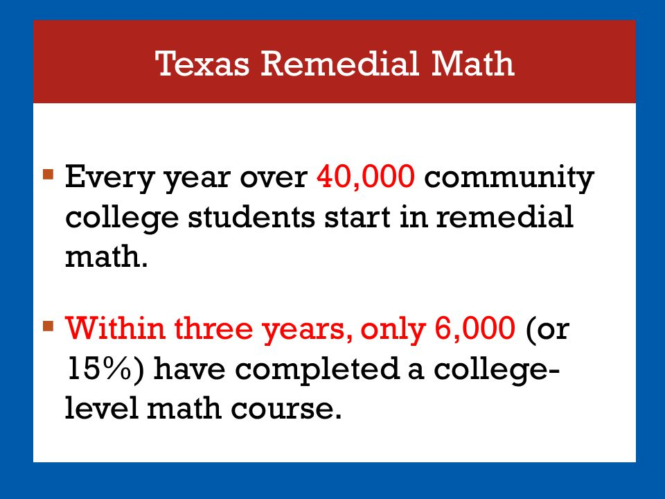 Texas Remedial Math  Every year over 40,000 community college students start in remedial math.