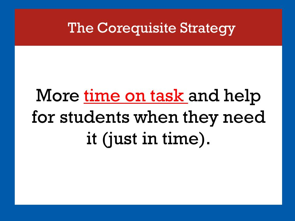 The Corequisite Strategy More time on task and help for students when they need it (just in time).