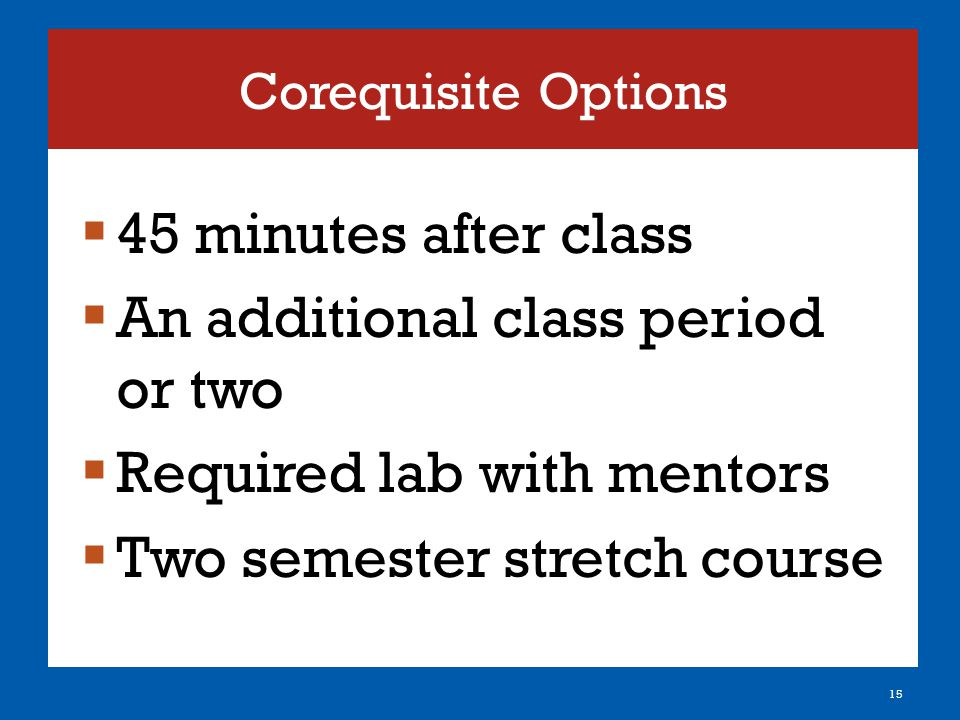 Corequisite Options  45 minutes after class  An additional class period or two  Required lab with mentors  Two semester stretch course 15