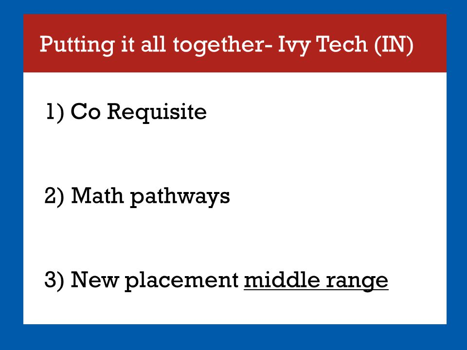 Putting it all together- Ivy Tech (IN) 1)Co Requisite 2) Math pathways 3) New placement middle range