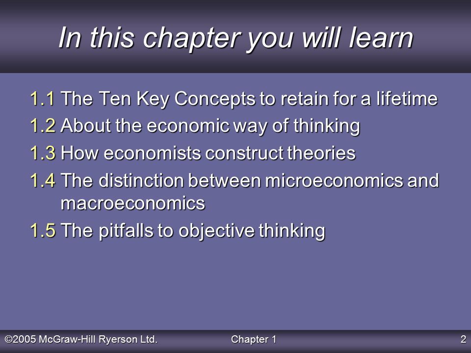 ©2005 McGraw-Hill Ryerson Ltd.Chapter 12 In this chapter you will learn 1.1 The Ten Key Concepts to retain for a lifetime 1.2 About the economic way of thinking 1.3 How economists construct theories 1.4 The distinction between microeconomics and macroeconomics 1.5 The pitfalls to objective thinking