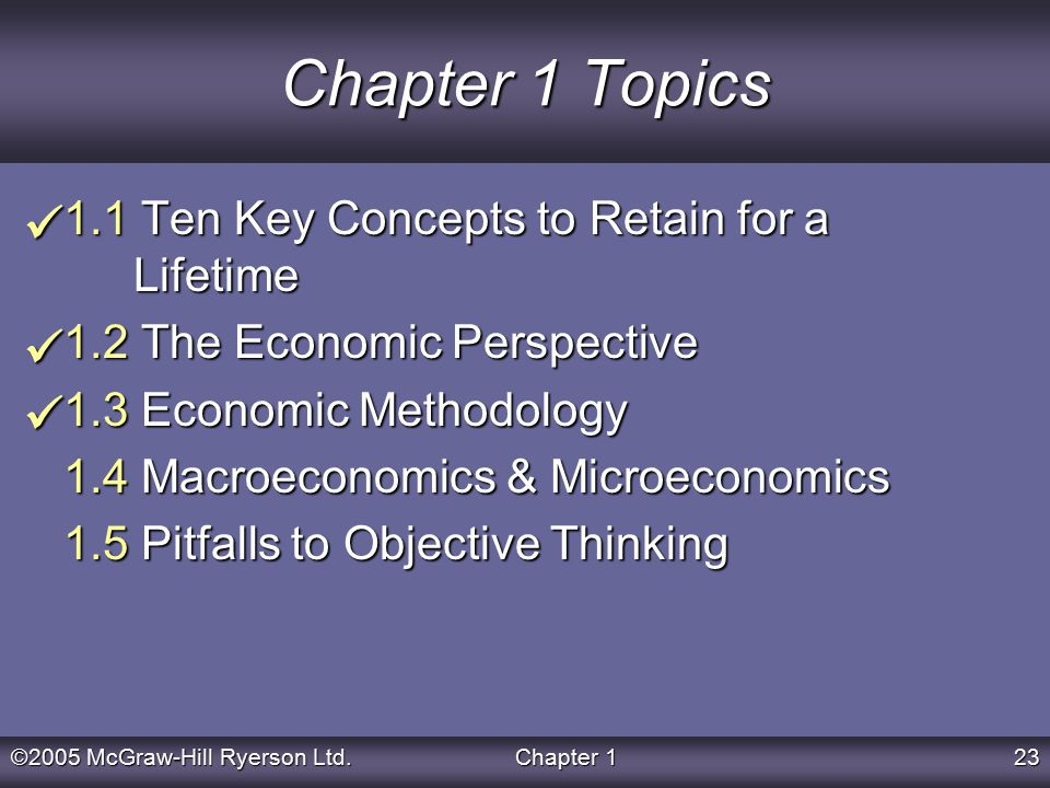 ©2005 McGraw-Hill Ryerson Ltd.Chapter 123 Chapter 1 Topics 1.1 Ten Key Concepts to Retain for a Lifetime 1.2 The Economic Perspective 1.3 Economic Methodology 1.4 Macroeconomics & Microeconomics 1.5 Pitfalls to Objective Thinking