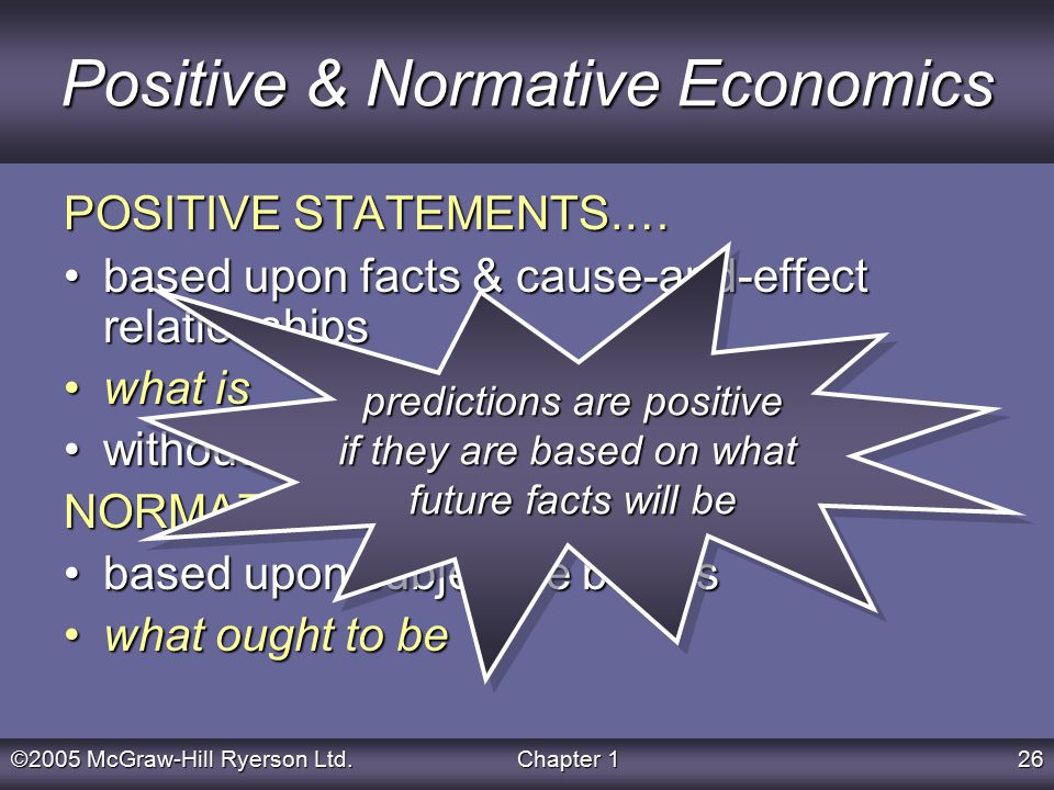 ©2005 McGraw-Hill Ryerson Ltd.Chapter 126 Positive & Normative Economics POSITIVE STATEMENTS.… based upon facts & cause-and-effect relationshipsbased upon facts & cause-and-effect relationships what iswhat is without value judgmentswithout value judgments NORMATIVE STATEMENTS… based upon subjective beliefsbased upon subjective beliefs what ought to bewhat ought to be predictions are positive if they are based on what future facts will be predictions are positive if they are based on what future facts will be
