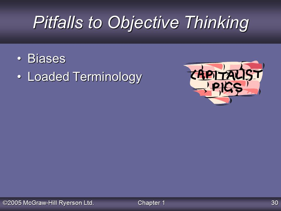 ©2005 McGraw-Hill Ryerson Ltd.Chapter 130 Pitfalls to Objective Thinking BiasesBiases Loaded TerminologyLoaded Terminology