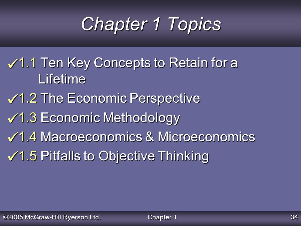 ©2005 McGraw-Hill Ryerson Ltd.Chapter 134 Chapter 1 Topics 1.1 Ten Key Concepts to Retain for a Lifetime 1.2 The Economic Perspective 1.3 Economic Methodology 1.4 Macroeconomics & Microeconomics 1.5 Pitfalls to Objective Thinking