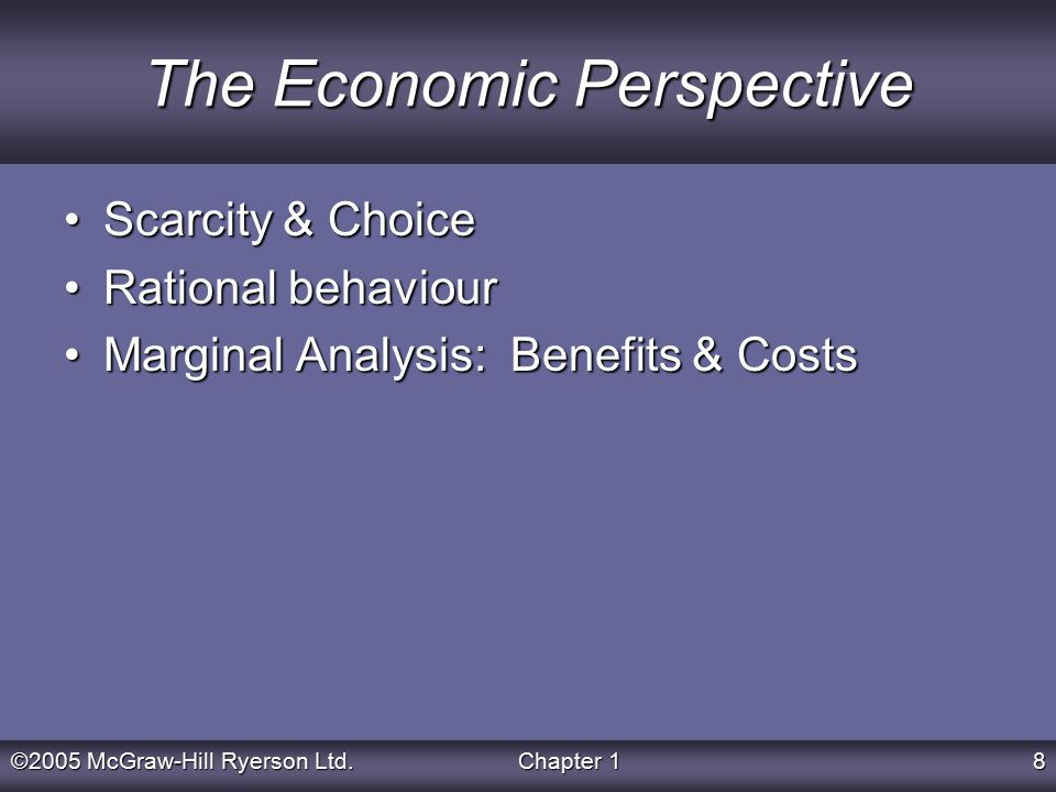 ©2005 McGraw-Hill Ryerson Ltd.Chapter 18 The Economic Perspective Scarcity & ChoiceScarcity & Choice Rational behaviourRational behaviour Marginal Analysis: Benefits & CostsMarginal Analysis: Benefits & Costs