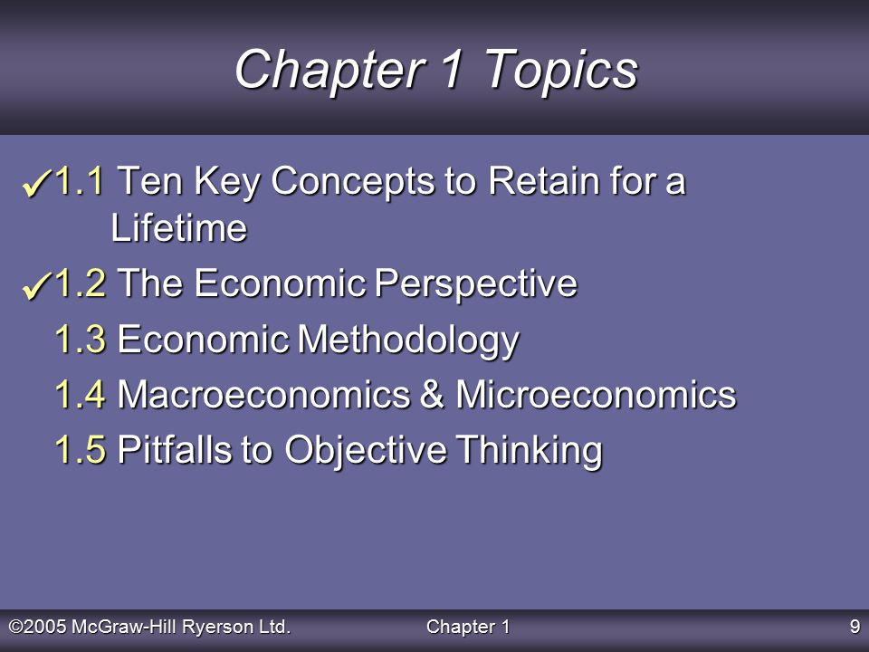 ©2005 McGraw-Hill Ryerson Ltd.Chapter 19 Chapter 1 Topics 1.1 Ten Key Concepts to Retain for a Lifetime 1.2 The Economic Perspective 1.3 Economic Methodology 1.4 Macroeconomics & Microeconomics 1.5 Pitfalls to Objective Thinking