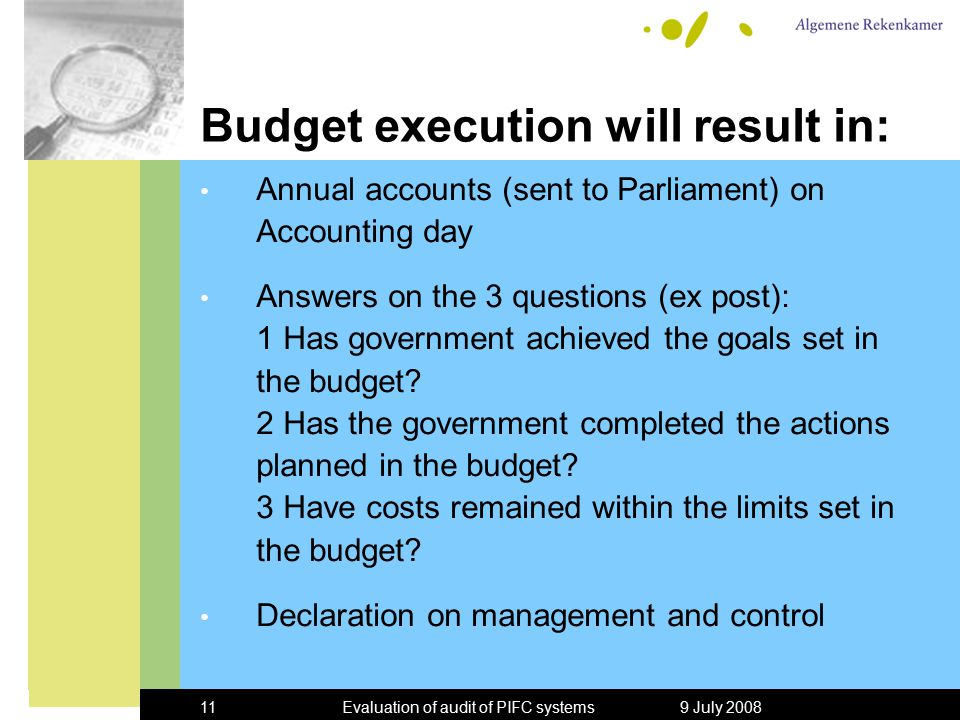 9 July 2008Evaluation of audit of PIFC systems11 Budget execution will result in: Annual accounts (sent to Parliament) on Accounting day Answers on the 3 questions (ex post): 1 Has government achieved the goals set in the budget.