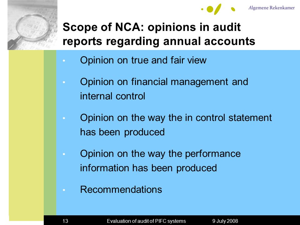 9 July 2008Evaluation of audit of PIFC systems13 Scope of NCA: opinions in audit reports regarding annual accounts Opinion on true and fair view Opinion on financial management and internal control Opinion on the way the in control statement has been produced Opinion on the way the performance information has been produced Recommendations