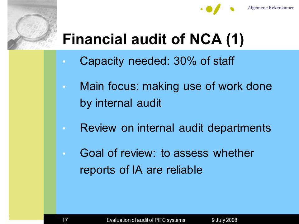 9 July 2008Evaluation of audit of PIFC systems17 Financial audit of NCA (1) Capacity needed: 30% of staff Main focus: making use of work done by internal audit Review on internal audit departments Goal of review: to assess whether reports of IA are reliable