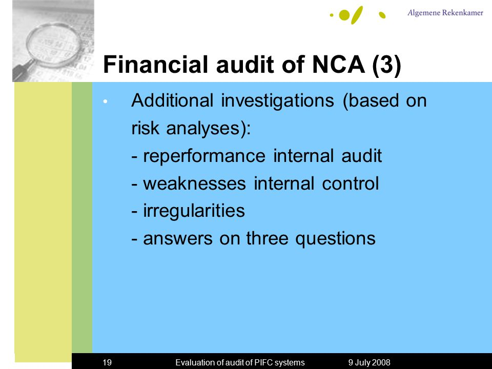 9 July 2008Evaluation of audit of PIFC systems19 Financial audit of NCA (3) Additional investigations (based on risk analyses): - reperformance internal audit - weaknesses internal control - irregularities - answers on three questions